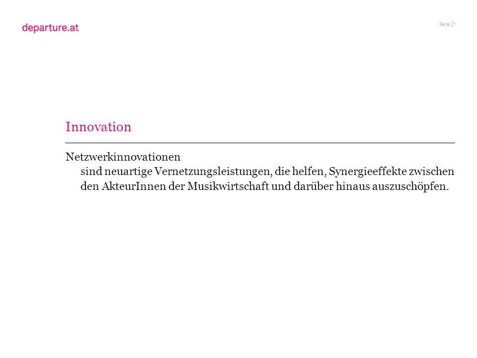 Seite 21 Netzwerkinnovationen sind neuartige Vernetzungsleistungen, die helfen, Synergieeffekte zwischen den AkteurInnen der Musikwirtschaft und darüb