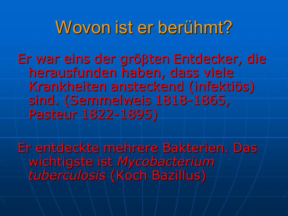 Er war eins der gröten Entdecker, die herausfunden haben, dass viele Krankheiten ansteckend (infektiös) sind. (Semmelweis 1818-1865, Pasteur 1822-1895