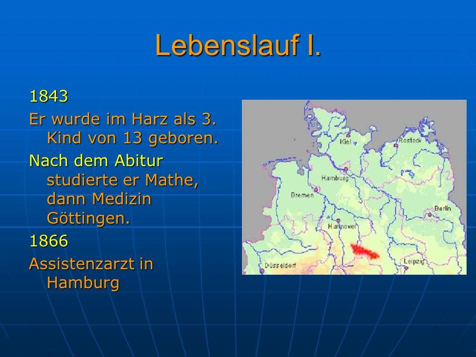 Lebenslauf I. 1843 Er wurde im Harz als 3. Kind von 13 geboren. Nach dem Abitur studierte er Mathe, dann Medizin Göttingen. 1866 Assistenzarzt in Hamb