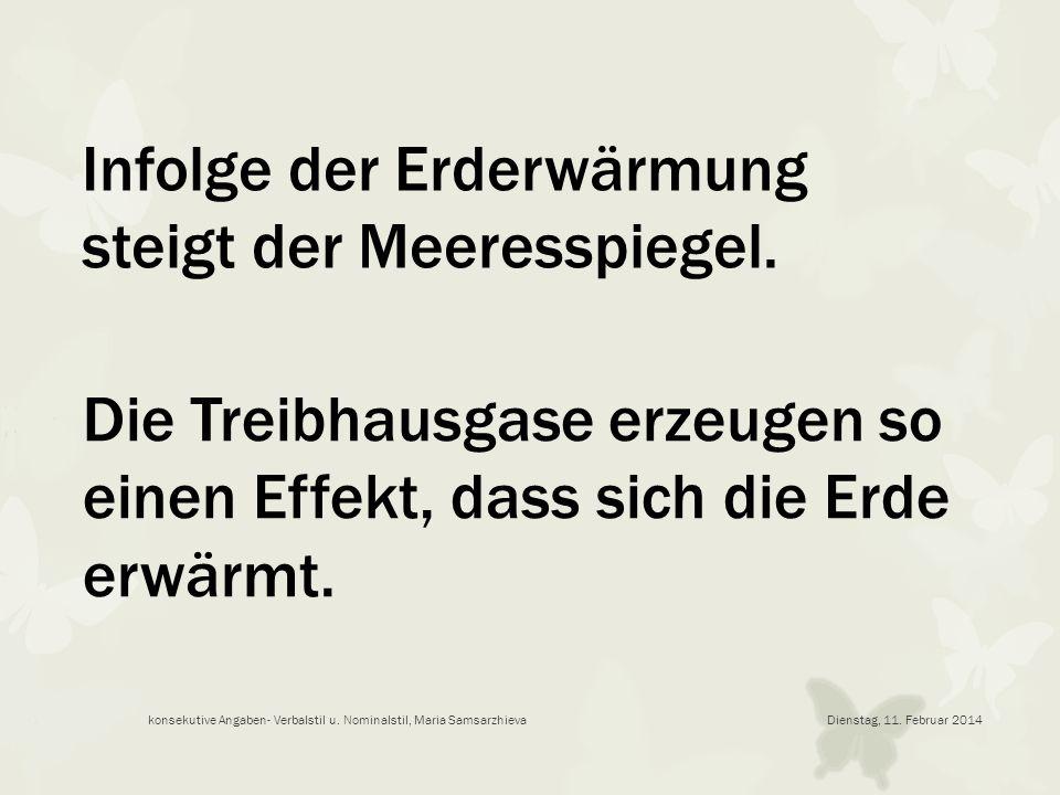 Dienstag, 11. Februar 2014konsekutive Angaben- Verbalstil u. Nominalstil, Maria Samsarzhieva Infolge der Erderwärmung steigt der Meeresspiegel. Die Tr
