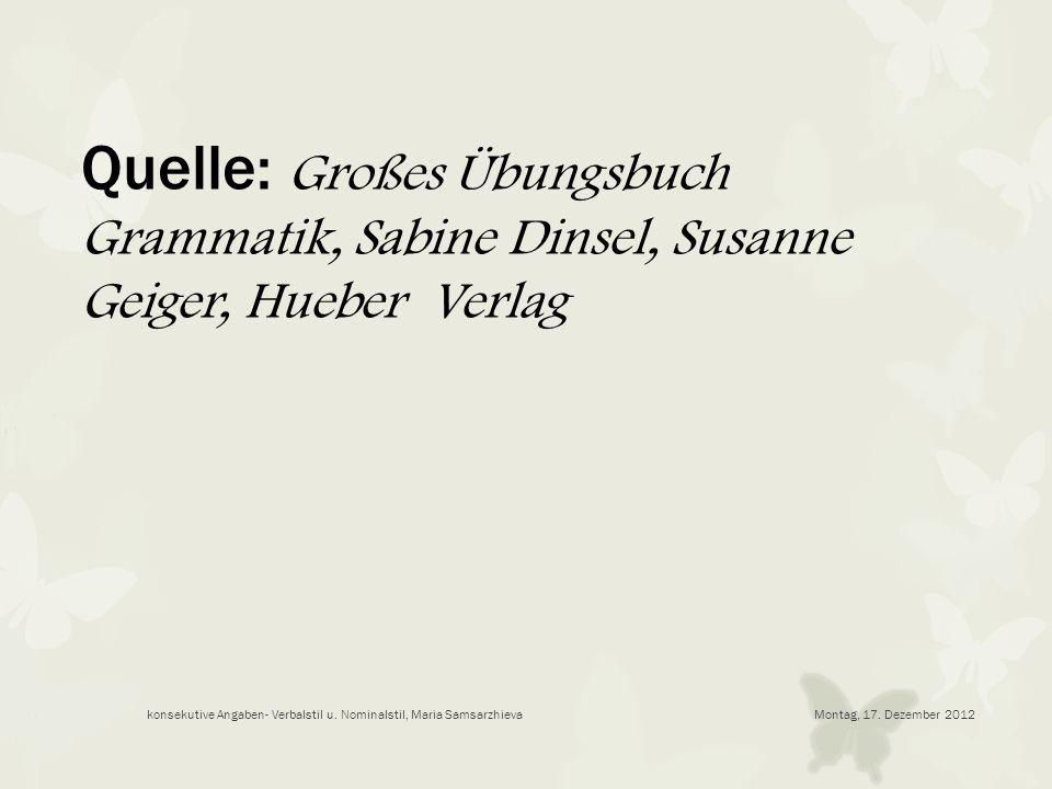 Montag, 17. Dezember 2012konsekutive Angaben- Verbalstil u. Nominalstil, Maria Samsarzhieva Quelle: Großes Übungsbuch Grammatik, Sabine Dinsel, Susann