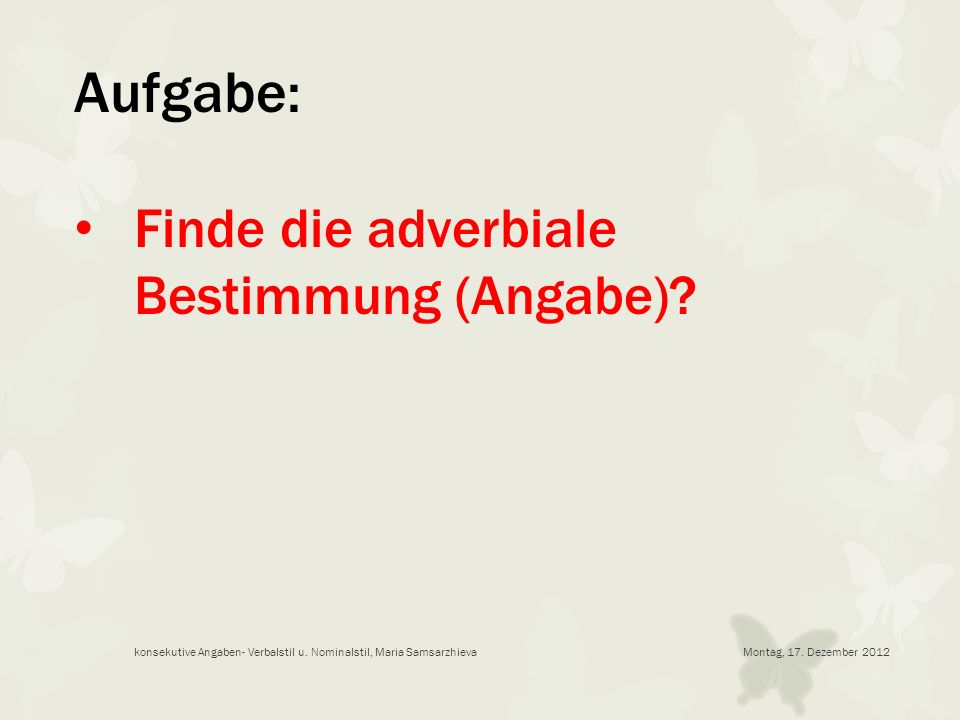 Montag, 17. Dezember 2012konsekutive Angaben- Verbalstil u. Nominalstil, Maria Samsarzhieva Aufgabe: Finde die adverbiale Bestimmung (Angabe)?