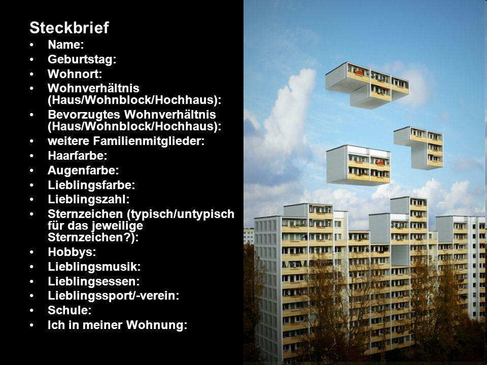 Steckbrief Name: Geburtstag: Wohnort: Wohnverhältnis (Haus/Wohnblock/Hochhaus): Bevorzugtes Wohnverhältnis (Haus/Wohnblock/Hochhaus): weitere Familien