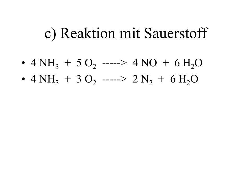 c) Reaktion mit Sauerstoff 4 NH 3 + 5 O 2 -----> 4 NO + 6 H 2 O 4 NH 3 + 3 O 2 -----> 2 N 2 + 6 H 2 O
