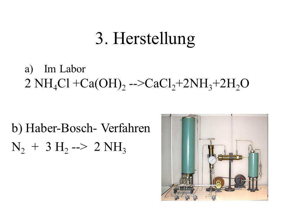 3. Herstellung a)Im Labor 2 NH 4 Cl +Ca(OH) 2 -->CaCl 2 +2NH 3 +2H 2 O b) Haber-Bosch- Verfahren N 2 + 3 H 2 --> 2 NH 3