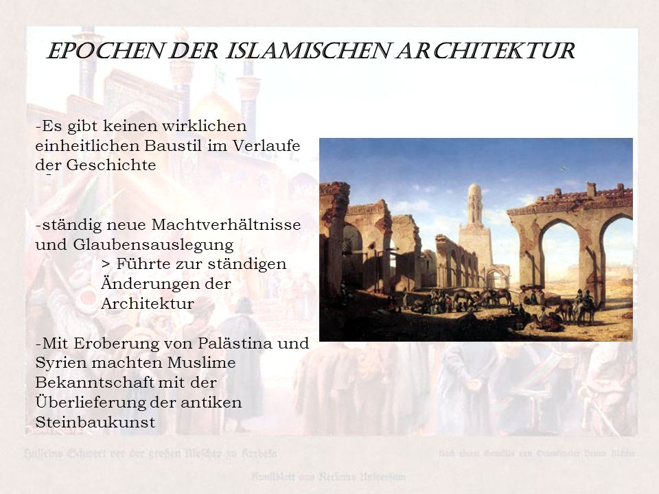 Epochen der islamischen Architektur - -Es gibt keinen wirklichen einheitlichen Baustil im Verlaufe der Geschichte -ständig neue Machtverhältnisse und Glaubensauslegung > Führte zur ständigen Änderungen der Architektur -Mit Eroberung von Palästina und Syrien machten Muslime Bekanntschaft mit der Überlieferung der antiken Steinbaukunst
