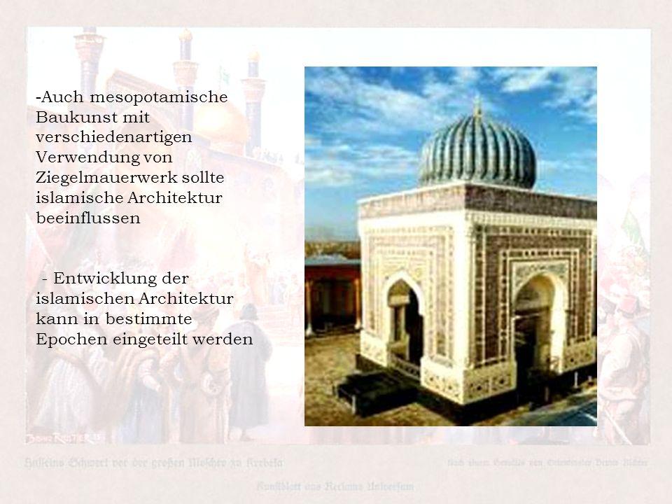 - Auch mesopotamische Baukunst mit verschiedenartigen Verwendung von Ziegelmauerwerk sollte islamische Architektur beeinflussen - Entwicklung der isla