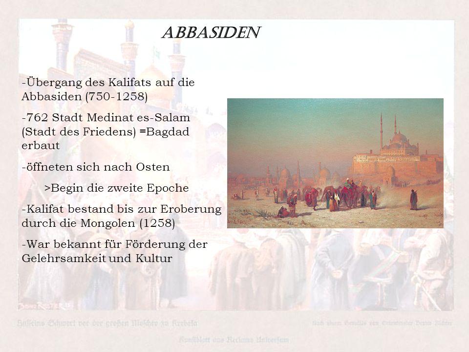 Abbasiden -Übergang des Kalifats auf die Abbasiden (750-1258) -762 Stadt Medinat es-Salam (Stadt des Friedens) =Bagdad erbaut -öffneten sich nach Osten >Begin die zweite Epoche -Kalifat bestand bis zur Eroberung durch die Mongolen (1258) -War bekannt für Förderung der Gelehrsamkeit und Kultur