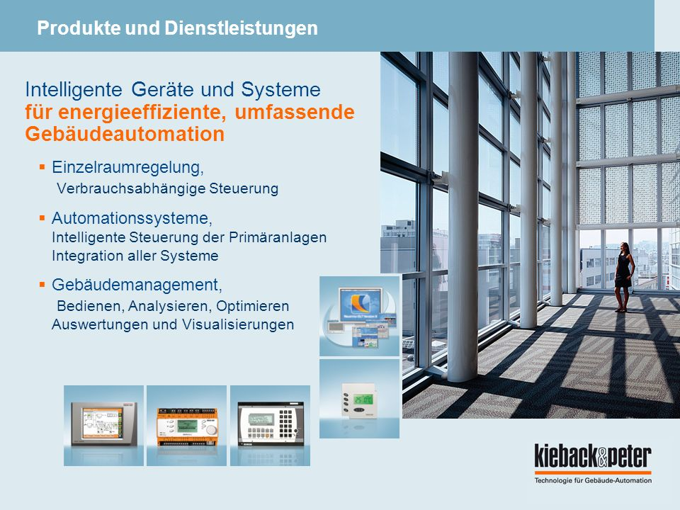 Intelligente Geräte und Systeme für energieeffiziente, umfassende Gebäudeautomation Einzelraumregelung, Verbrauchsabhängige Steuerung Automationssysteme, Intelligente Steuerung der Primäranlagen Integration aller Systeme Gebäudemanagement, Bedienen, Analysieren, Optimieren Auswertungen und Visualisierungen Produkte und Dienstleistungen