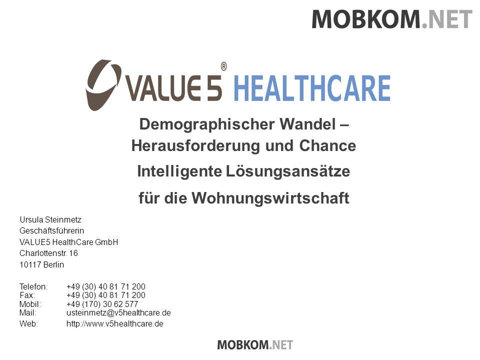 Demographischer Wandel – Herausforderung und Chance Intelligente Lösungsansätze für die Wohnungswirtschaft Ursula Steinmetz Geschäftsführerin VALUE5 HealthCare GmbH Charlottenstr.
