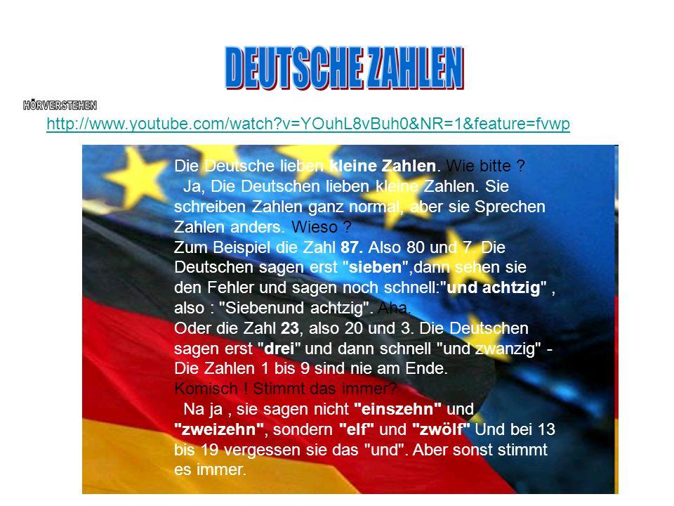 http://www.youtube.com/watch?v=YOuhL8vBuh0&NR=1&feature=fvwp Die Deutsche lieben kleine Zahlen. Wie bitte ? Ja, Die Deutschen lieben kleine Zahlen. Si