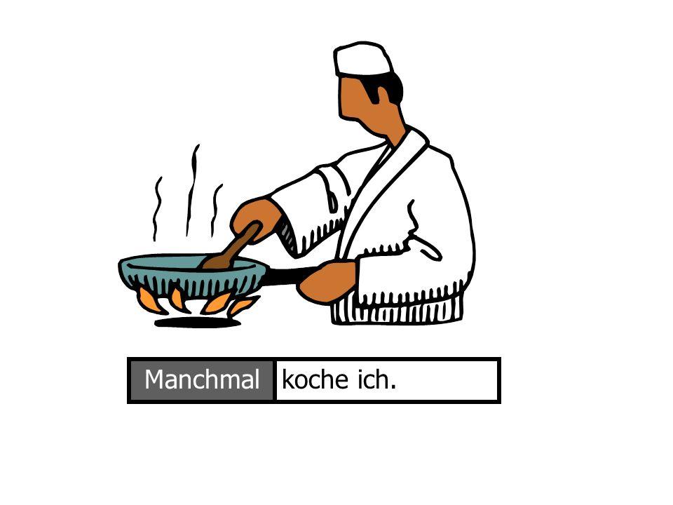 Ich kocheManchmalkoche ich.