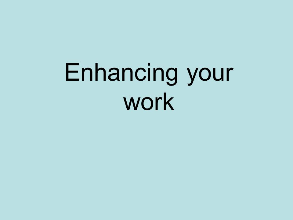 Enhancing your work