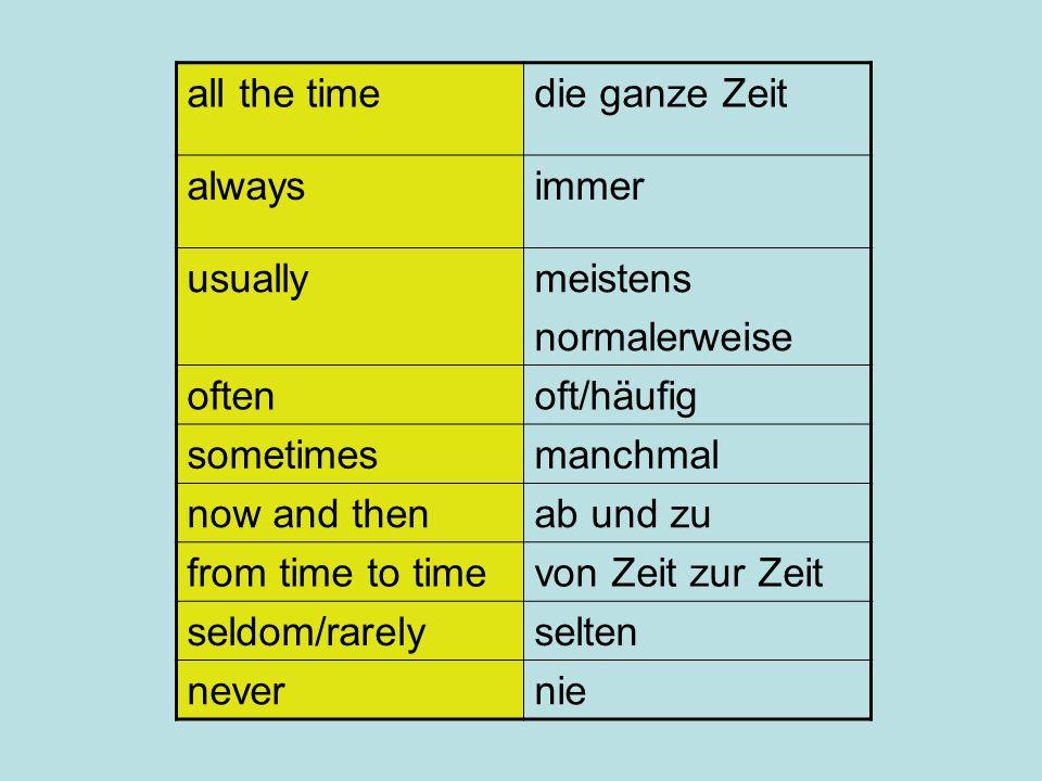 all the timedie ganze Zeit alwaysimmer usuallymeistens normalerweise oftenoft/häufig sometimesmanchmal now and thenab und zu from time to timevon Zeit