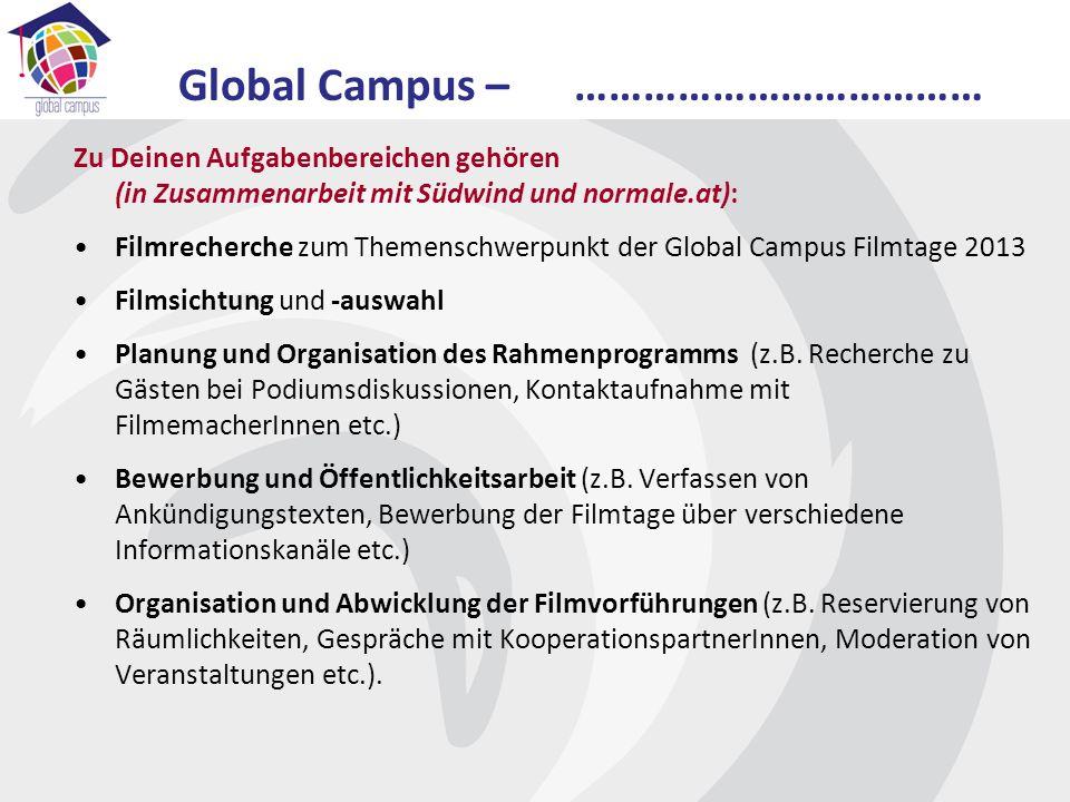 Zu Deinen Aufgabenbereichen gehören (in Zusammenarbeit mit Südwind und normale.at): Filmrecherche zum Themenschwerpunkt der Global Campus Filmtage 2013 Filmsichtung und -auswahl Planung und Organisation des Rahmenprogramms (z.B.