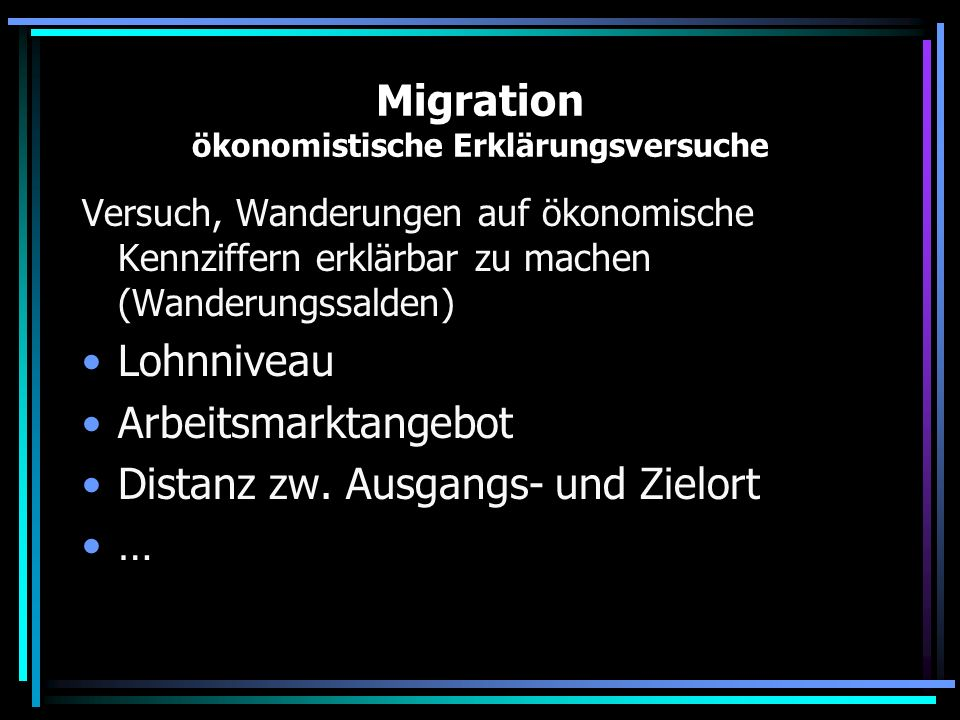 Migration ökonomistische Erklärungsversuche Versuch, Wanderungen auf ökonomische Kennziffern erklärbar zu machen (Wanderungssalden) Lohnniveau Arbeits