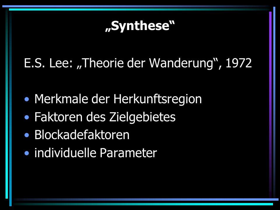Synthese E.S. Lee: Theorie der Wanderung, 1972 Merkmale der Herkunftsregion Faktoren des Zielgebietes Blockadefaktoren individuelle Parameter