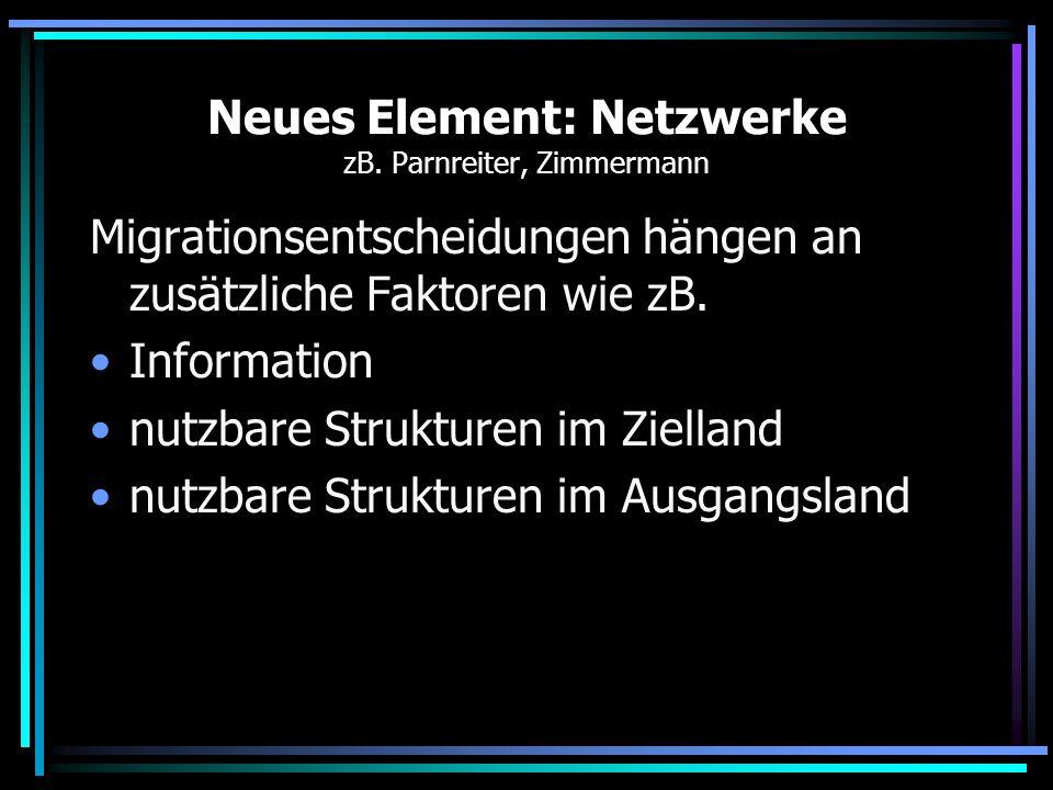 Neues Element: Netzwerke zB. Parnreiter, Zimmermann Migrationsentscheidungen hängen an zusätzliche Faktoren wie zB. Information nutzbare Strukturen im