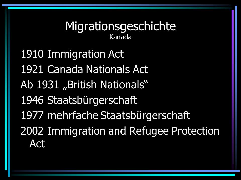 Migrationsgeschichte Kanada 1910 Immigration Act 1921 Canada Nationals Act Ab 1931 British Nationals 1946 Staatsbürgerschaft 1977 mehrfache Staatsbürg