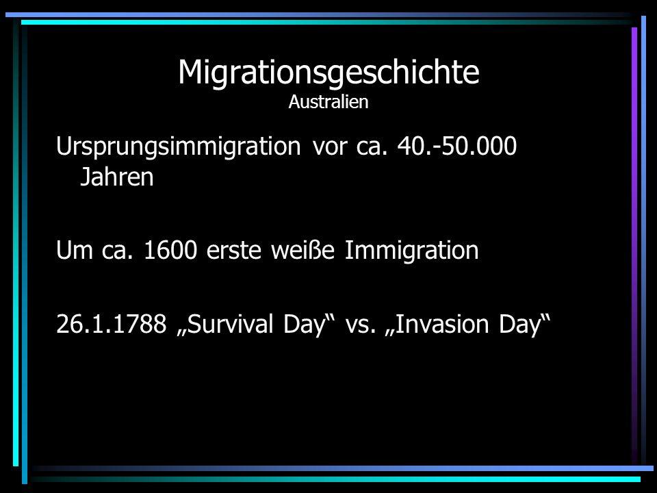 Migrationsgeschichte Australien Ursprungsimmigration vor ca. 40.-50.000 Jahren Um ca. 1600 erste weiße Immigration 26.1.1788 Survival Day vs. Invasion