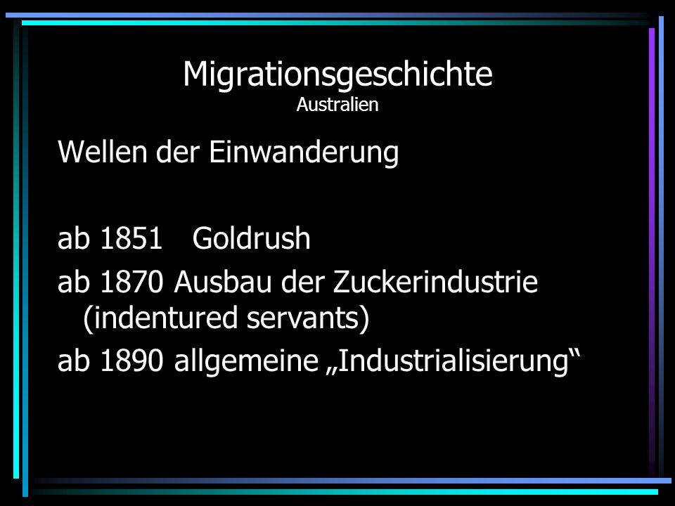 Migrationsgeschichte Australien Wellen der Einwanderung ab 1851 Goldrush ab 1870 Ausbau der Zuckerindustrie (indentured servants) ab 1890 allgemeine I