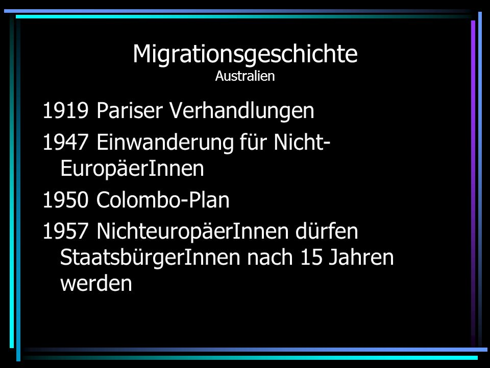 Migrationsgeschichte Australien 1919 Pariser Verhandlungen 1947 Einwanderung für Nicht- EuropäerInnen 1950 Colombo-Plan 1957 NichteuropäerInnen dürfen