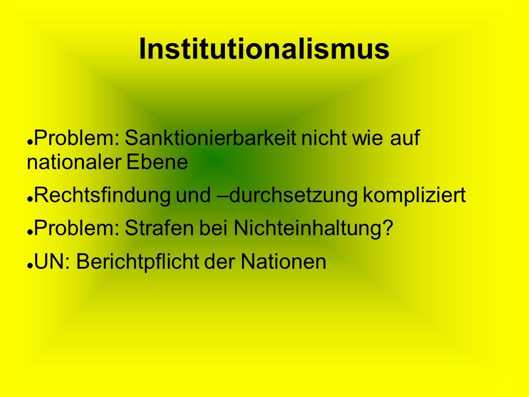 Institutionalismus Problem: Sanktionierbarkeit nicht wie auf nationaler Ebene Rechtsfindung und –durchsetzung kompliziert Problem: Strafen bei Nichteinhaltung.