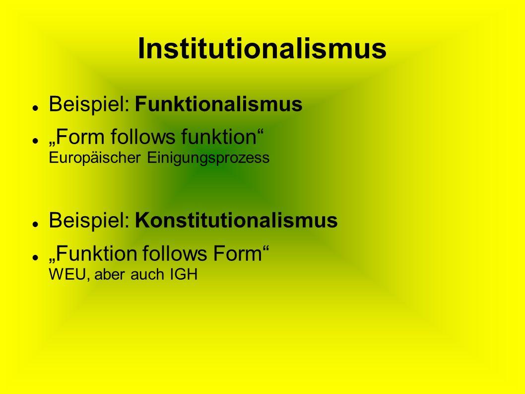 Institutionalismus Beispiel: Funktionalismus Form follows funktion Europäischer Einigungsprozess Beispiel: Konstitutionalismus Funktion follows Form WEU, aber auch IGH
