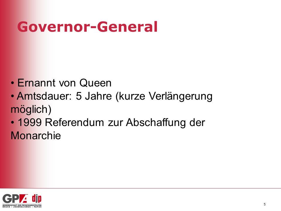 Governor-General 5 Ernannt von Queen Amtsdauer: 5 Jahre (kurze Verlängerung möglich) 1999 Referendum zur Abschaffung der Monarchie