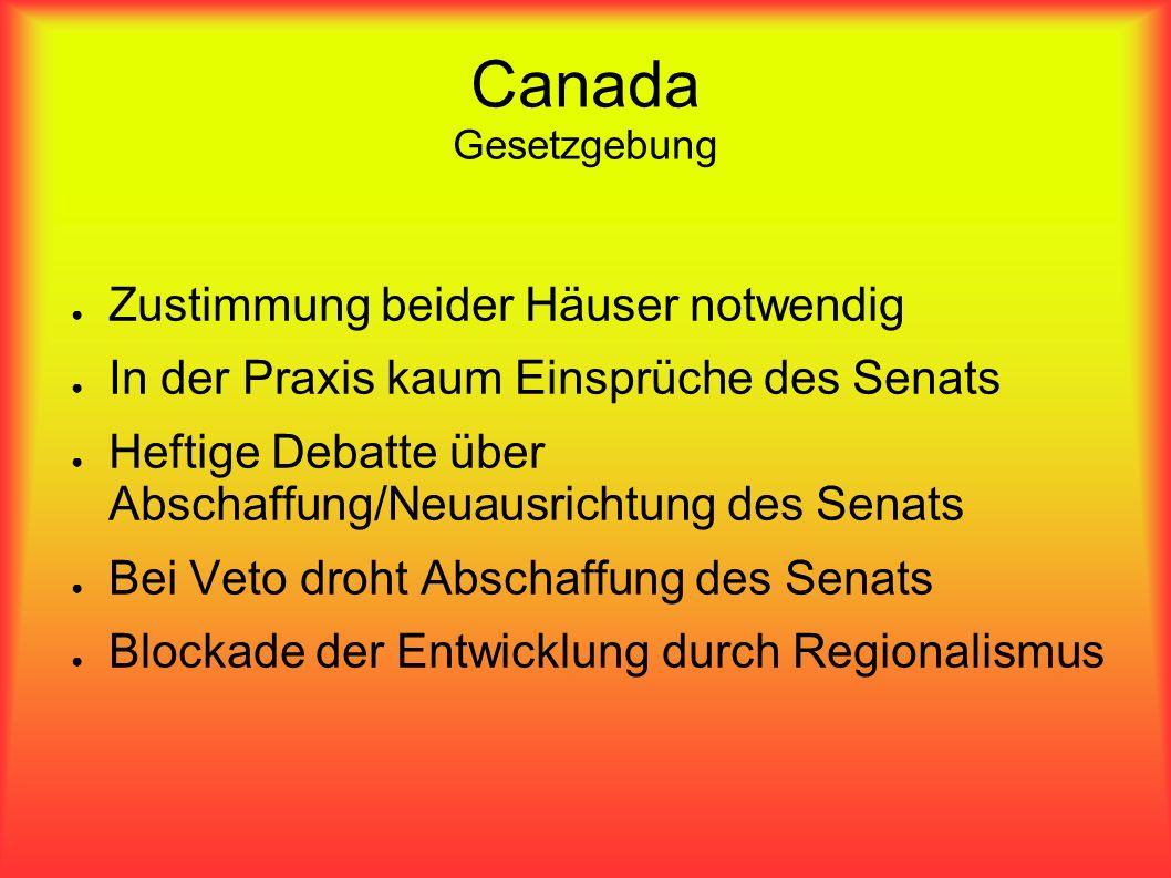 Canada Gesetzgebung Zustimmung beider Häuser notwendig In der Praxis kaum Einsprüche des Senats Heftige Debatte über Abschaffung/Neuausrichtung des Senats Bei Veto droht Abschaffung des Senats Blockade der Entwicklung durch Regionalismus