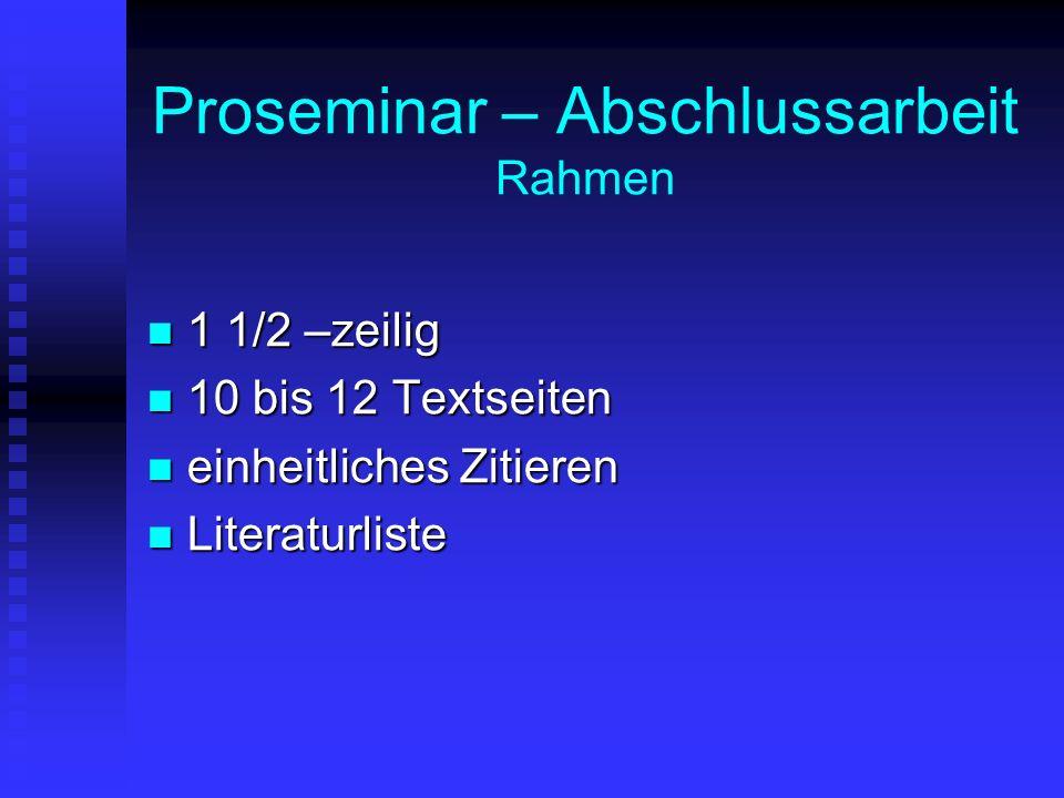 Proseminar – Abschlussarbeit Rahmen 1 1/2 –zeilig 1 1/2 –zeilig 10 bis 12 Textseiten 10 bis 12 Textseiten einheitliches Zitieren einheitliches Zitieren Literaturliste Literaturliste