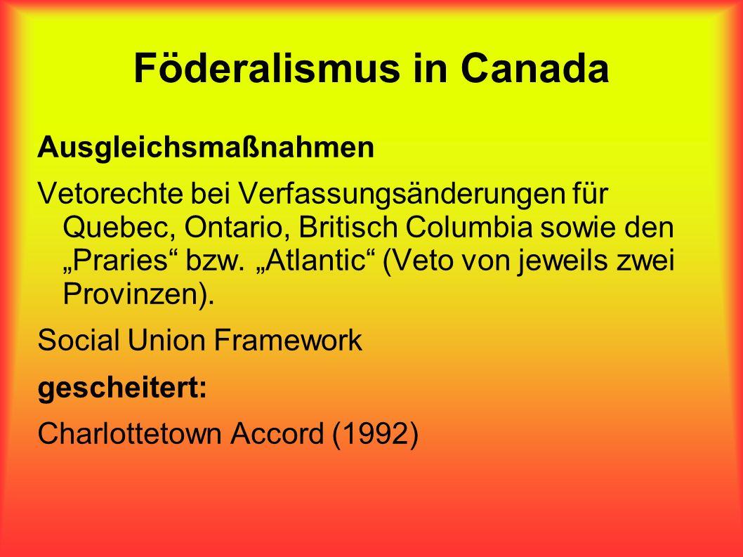 Föderalismus in Canada Ausgleichsmaßnahmen Vetorechte bei Verfassungsänderungen für Quebec, Ontario, Britisch Columbia sowie den Praries bzw. Atlantic