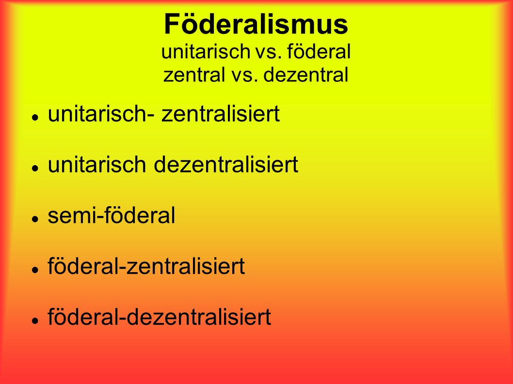 Föderalismus unitarisch vs. föderal zentral vs. dezentral unitarisch- zentralisiert unitarisch dezentralisiert semi-föderal föderal-zentralisiert föde