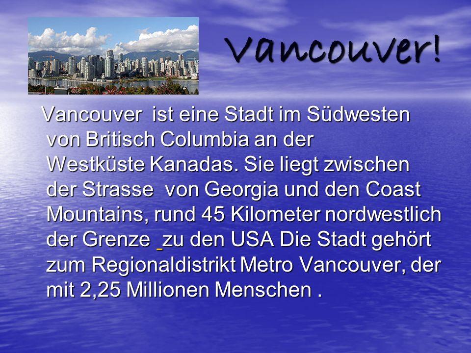 Vancouver! Vancouver ist eine Stadt im Südwesten von Britisch Columbia an der Westküste Kanadas. Sie liegt zwischen der Strasse von Georgia und den Co