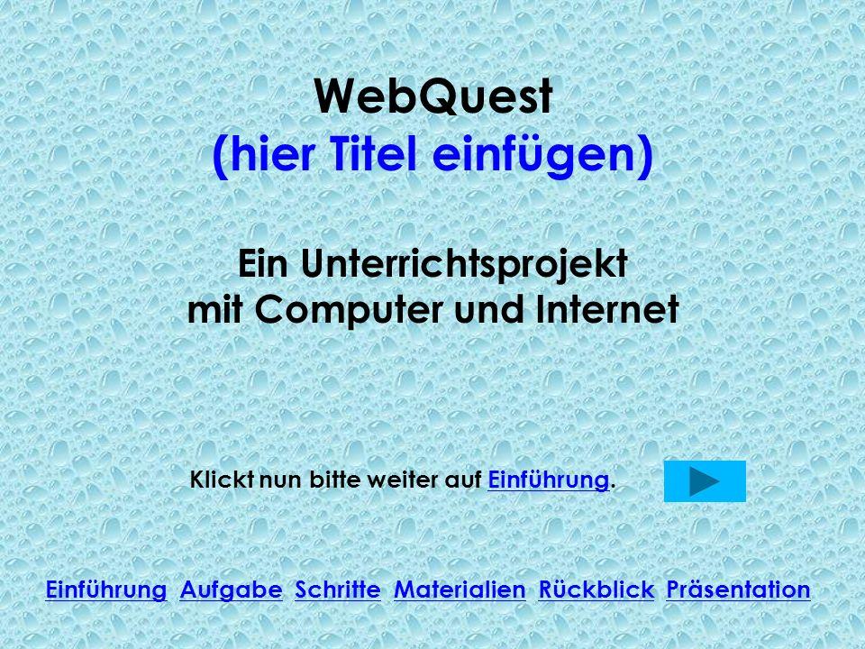 WebQuest (hier Titel einfügen) Ein Unterrichtsprojekt mit Computer und Internet Klickt nun bitte weiter auf Einführung.Einführung Einführung Aufgabe Schritte Materialien Rückblick PräsentationAufgabeSchritteMaterialienRückblickPräsentation