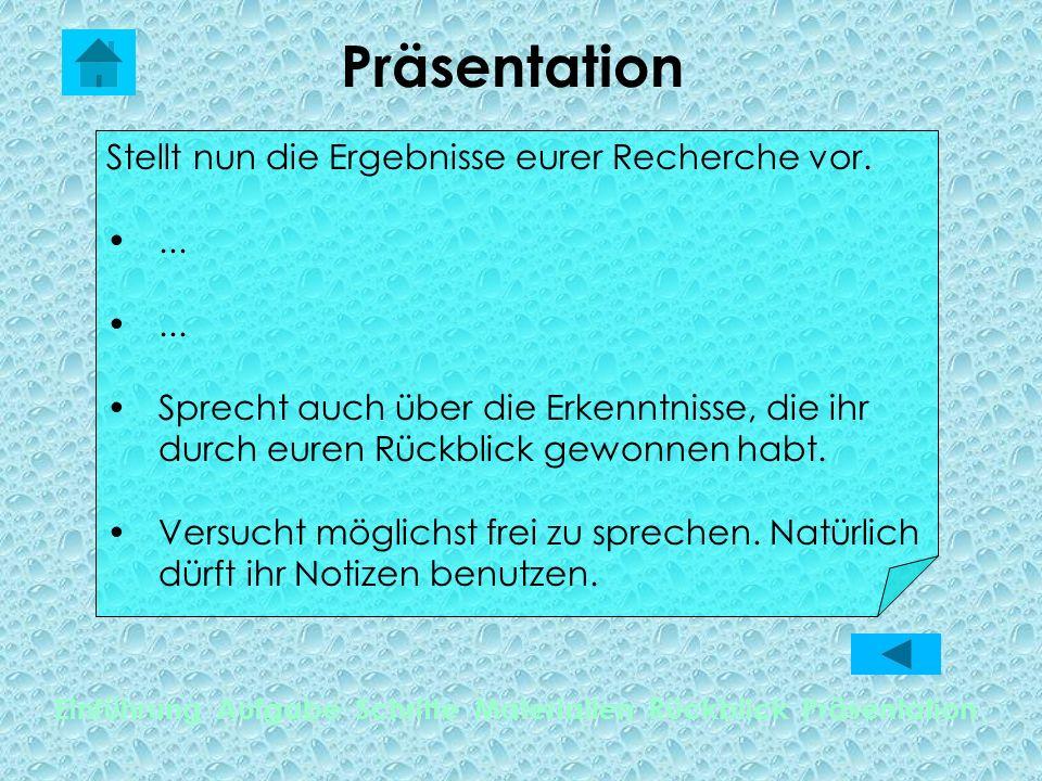 Präsentation Einführung Aufgabe Schritte Materialien Rückblick Präsentation Stellt nun die Ergebnisse eurer Recherche vor....