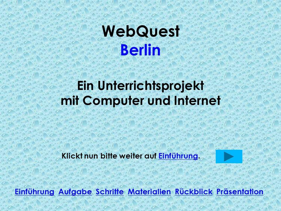 WebQuest Berlin Ein Unterrichtsprojekt mit Computer und Internet Klickt nun bitte weiter auf Einführung.Einführung Einführung Aufgabe Schritte Materialien Rückblick PräsentationAufgabeSchritteMaterialienRückblickPräsentation