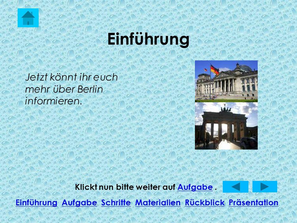 Einführung Klickt nun bitte weiter auf Aufgabe.Aufgabe EinführungEinführung Aufgabe Schritte Materialien Rückblick PräsentationAufgabeSchritteMaterialienRückblickPräsentation Jetzt könnt ihr euch mehr über Berlin informieren.