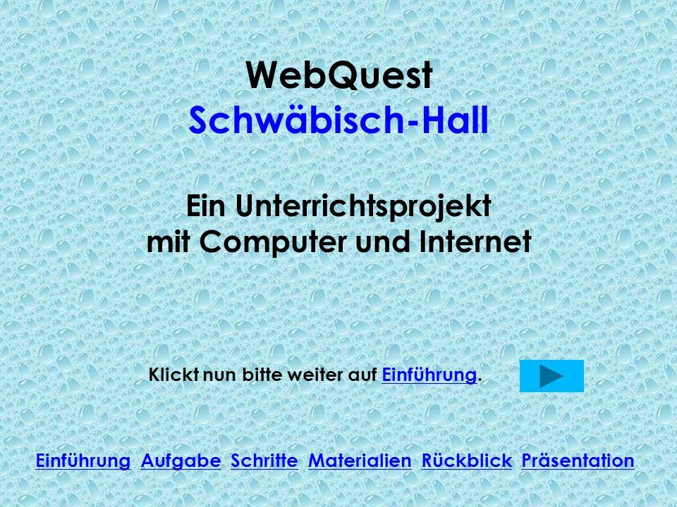 WebQuest Schwäbisch-Hall Ein Unterrichtsprojekt mit Computer und Internet Klickt nun bitte weiter auf Einführung.Einführung Einführung Aufgabe Schritt