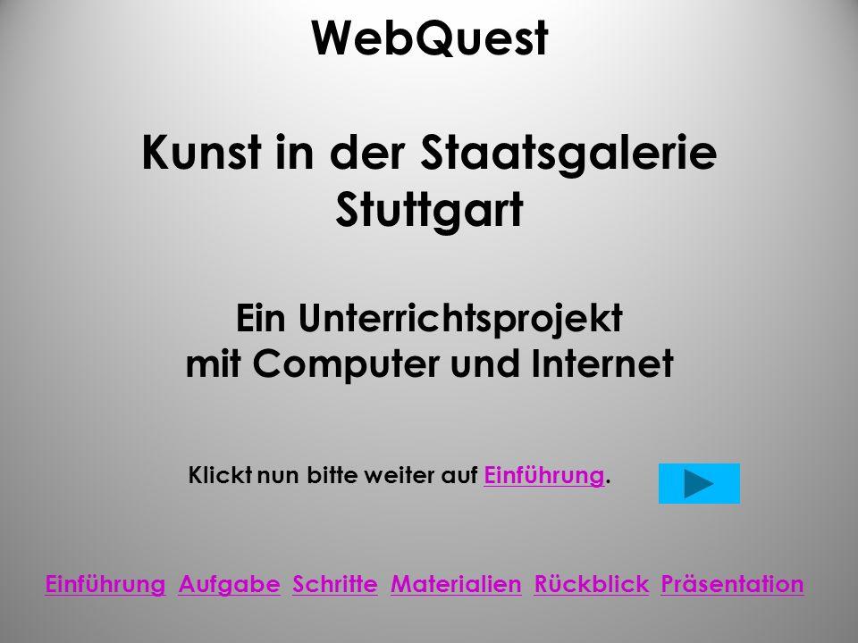 WebQuest Kunst in der Staatsgalerie Stuttgart Ein Unterrichtsprojekt mit Computer und Internet Klickt nun bitte weiter auf Einführung.Einführung Einführung Aufgabe Schritte Materialien Rückblick PräsentationAufgabeSchritteMaterialienRückblickPräsentation