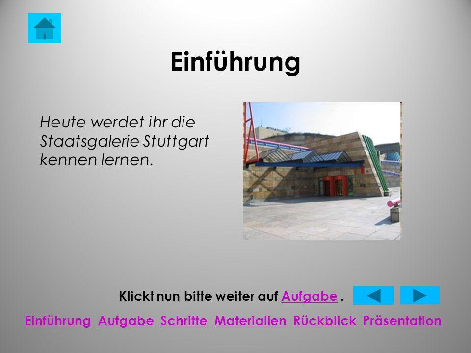 Einführung Klickt nun bitte weiter auf Aufgabe.Aufgabe EinführungEinführung Aufgabe Schritte Materialien Rückblick PräsentationAufgabeSchritteMaterialienRückblickPräsentation Heute werdet ihr die Staatsgalerie Stuttgart kennen lernen.