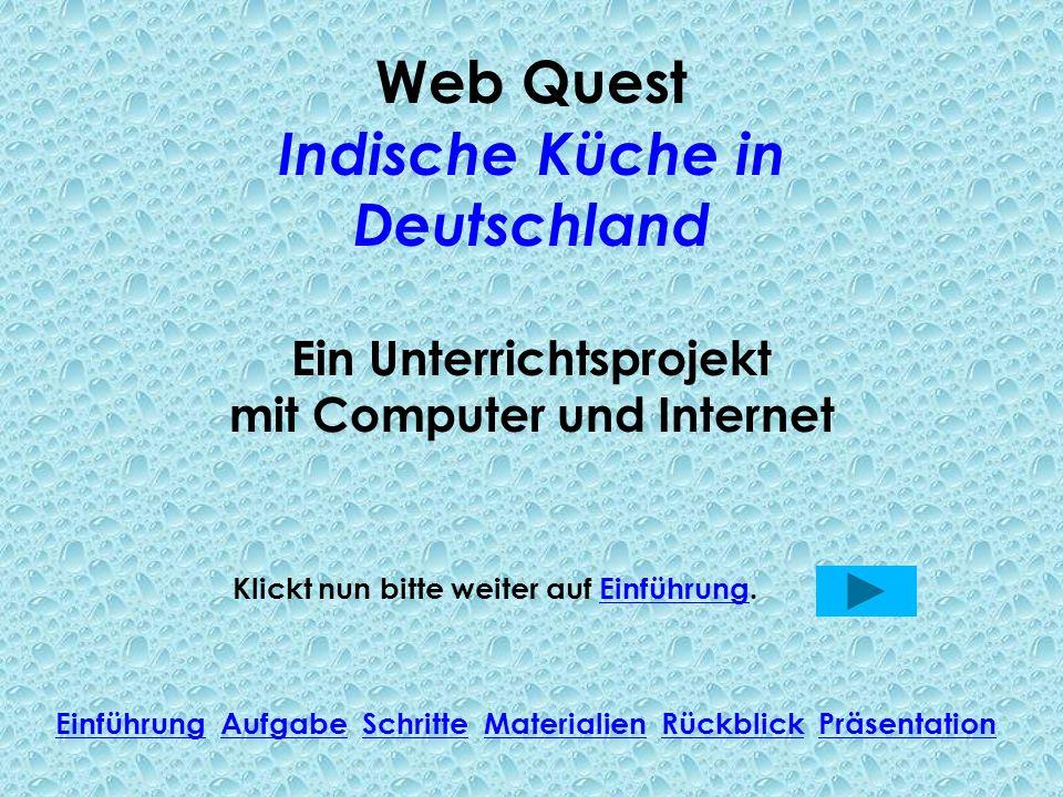 Web Quest Indische Küche in Deutschland Ein Unterrichtsprojekt mit Computer und Internet Klickt nun bitte weiter auf Einführung.Einführung Einführung