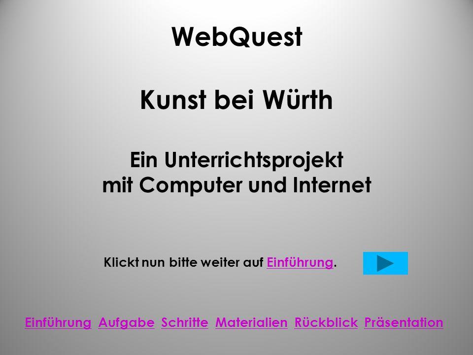 WebQuest Kunst bei Würth Ein Unterrichtsprojekt mit Computer und Internet Klickt nun bitte weiter auf Einführung.Einführung Einführung Aufgabe Schritte Materialien Rückblick PräsentationAufgabeSchritteMaterialienRückblickPräsentation