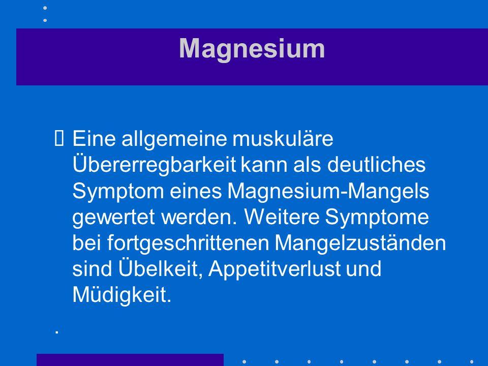 Magnesium Eine allgemeine muskuläre Übererregbarkeit kann als deutliches Symptom eines Magnesium-Mangels gewertet werden. Weitere Symptome bei fortges
