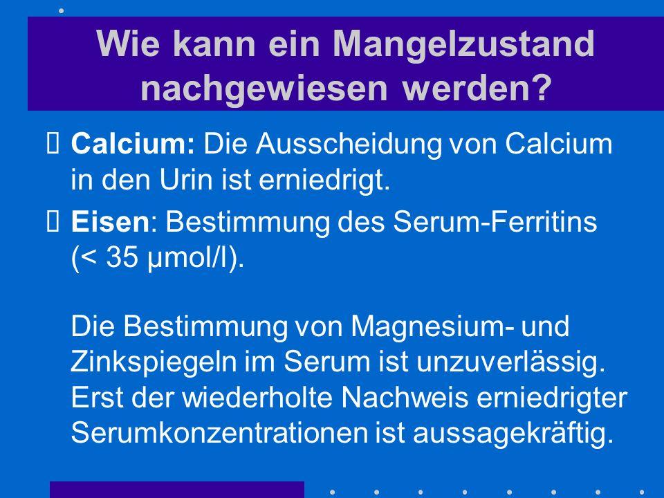 Wie kann ein Mangelzustand nachgewiesen werden? Calcium: Die Ausscheidung von Calcium in den Urin ist erniedrigt. Eisen: Bestimmung des Serum-Ferritin