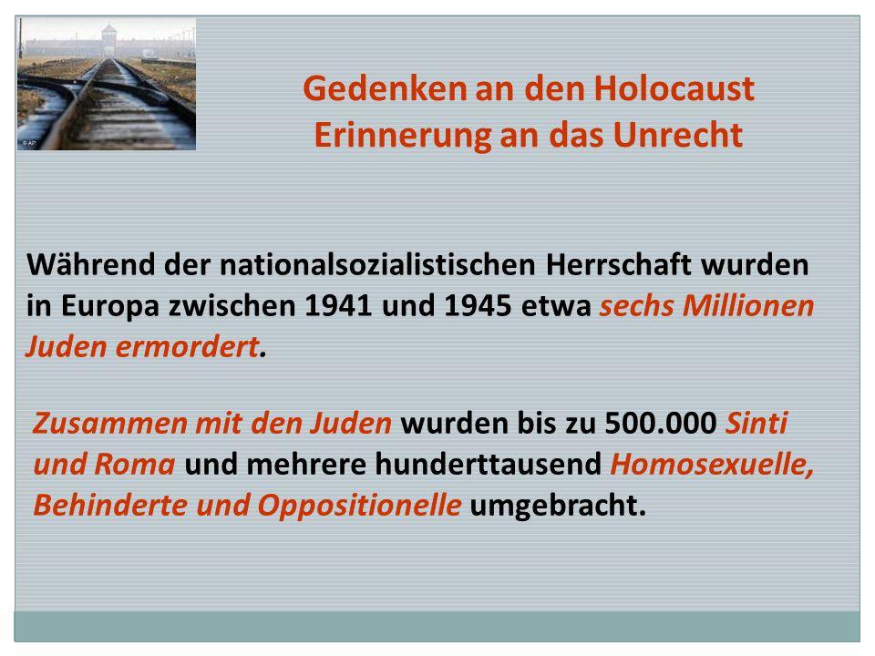 Gedenken an den Holocaust Erinnerung an das Unrecht Während der nationalsozialistischen Herrschaft wurden in Europa zwischen 1941 und 1945 etwa sechs
