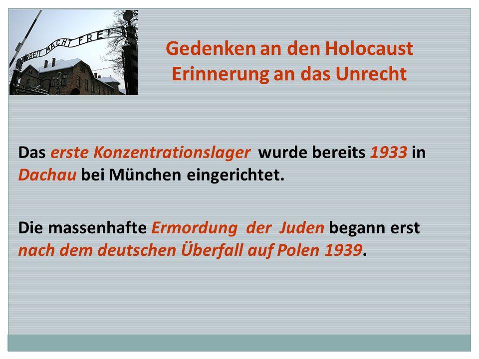 Gedenken an den Holocaust Erinnerung an das Unrecht Das erste Konzentrationslager wurde bereits 1933 in Dachau bei München eingerichtet. Die massenhaf
