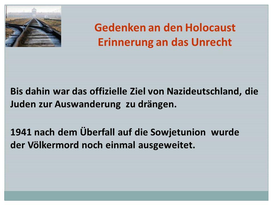 Gedenken an den Holocaust Erinnerung an das Unrecht Bis dahin war das offizielle Ziel von Nazideutschland, die Juden zur Auswanderung zu drängen. 1941
