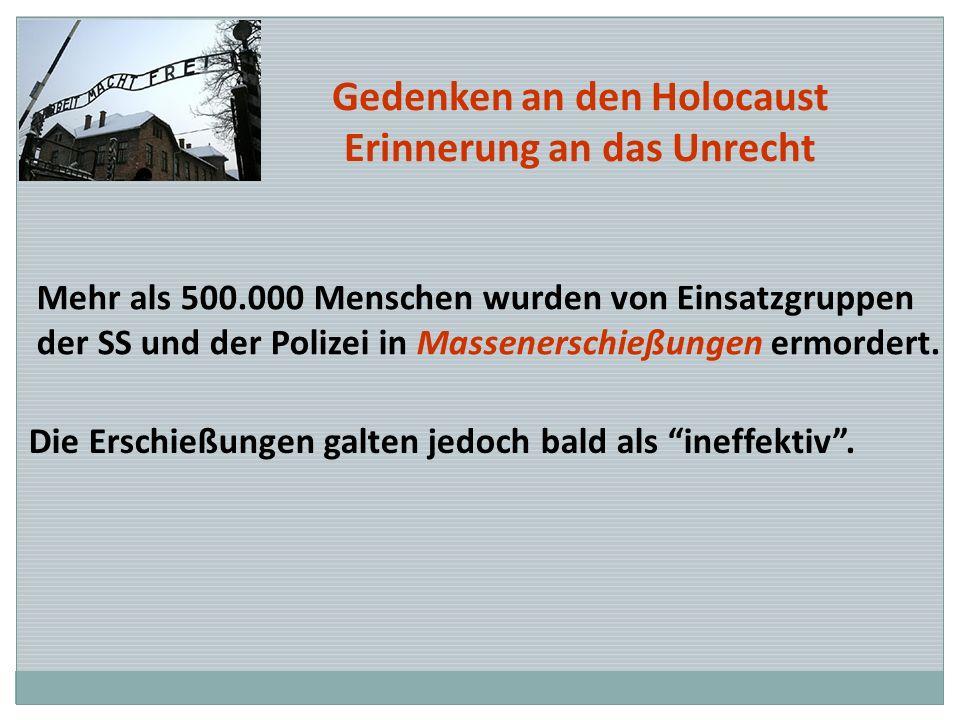 Gedenken an den Holocaust Erinnerung an das Unrecht Mehr als 500.000 Menschen wurden von Einsatzgruppen der SS und der Polizei in Massenerschießungen