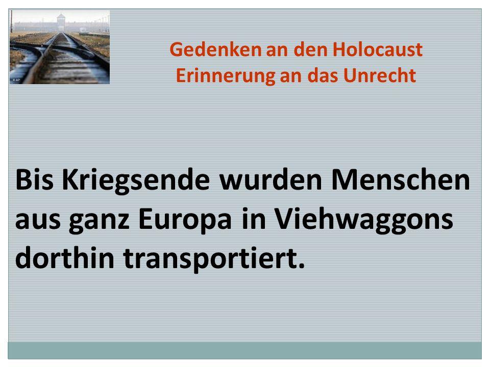 Gedenken an den Holocaust Erinnerung an das Unrecht Bis Kriegsende wurden Menschen aus ganz Europa in Viehwaggons dorthin transportiert.